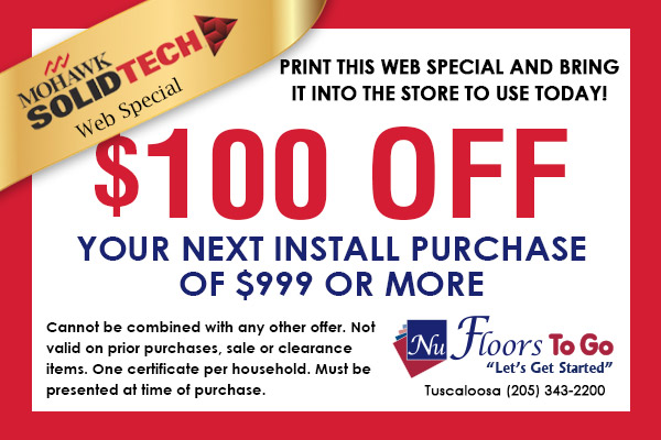 Mohawk SolidTech Web Special - $100.00 off next install purchase of 999 or more - Nu Floors To Go in Tuscaloosa, Alabama - Cannot be combined with any other offer. Not valid on prior purchases, sale, or clearance items. One certificate per household. Must be presented at time of purchase.
