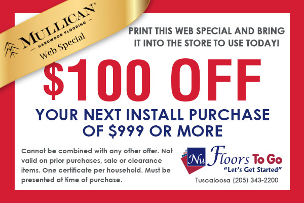 Mullican Hardwood Flooring Web Special - $100.00 off next install purchase of $999 or more - Nu Floors To Go in Tuscaloosa, Alabama - Cannot be combined with any other offer. Not valid on prior purchases, sale, or clearance items. One certificate per household. Must be presented at time of purchase.