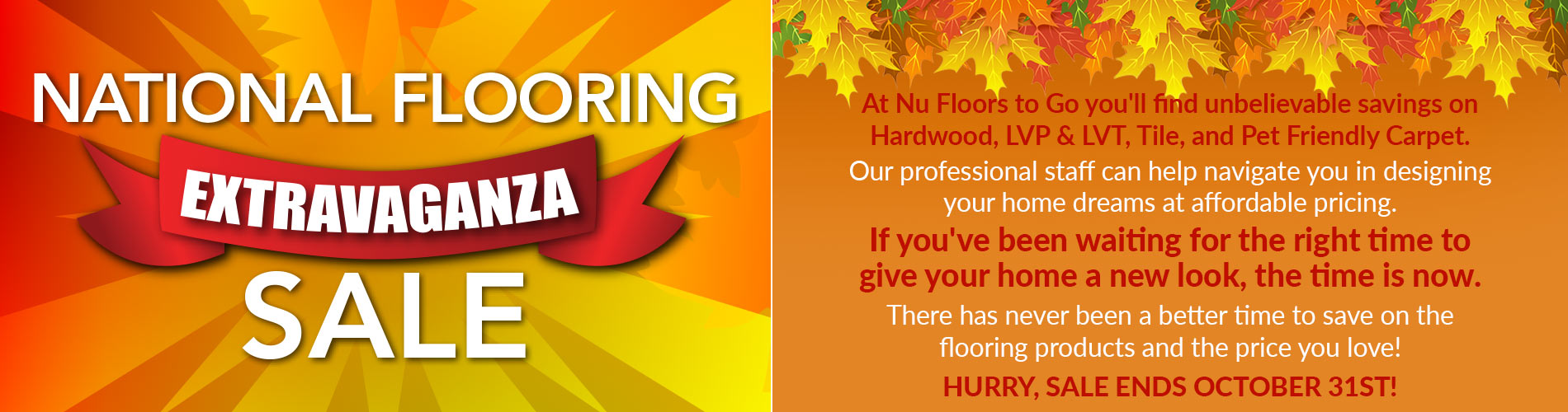 At Nu Floors to Go you'll find unbelievable savings on Hardwood, LVP & LVT, Tile, and Pet Friendly Carpet during out October National Extravaganza Sale! Our professional staff can help navigate you in designing your home dreams at affordable pricing. If you've been waiting for the right time to give your home a new look, the time is now. There has never been a better time to save on the flooring products and the price you love!